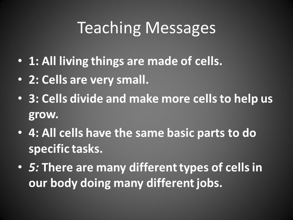 Teaching Messages 1: All living things are made of cells. 2: Cells are very small. 3: Cells divide and make more cells to help us grow. 4: All cells h
