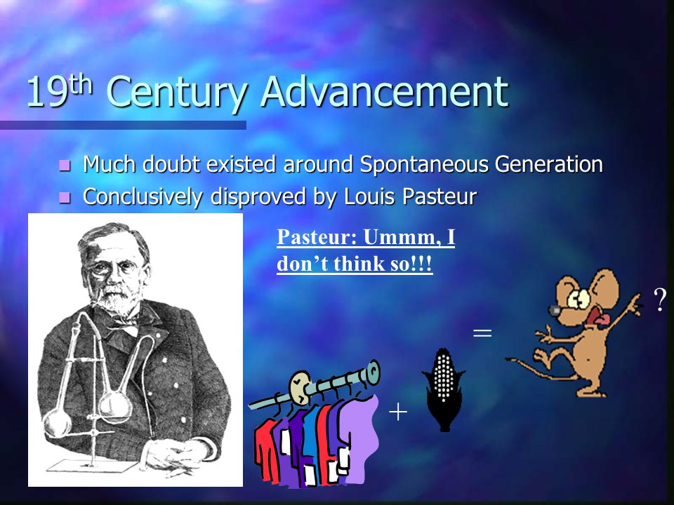 19 th Century Advancement Much doubt existed around Spontaneous Generation Much doubt existed around Spontaneous Generation Conclusively disproved by