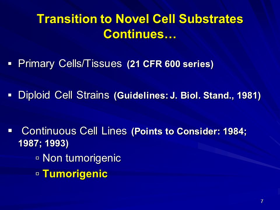 7 Transition to Novel Cell Substrates Continues…  Primary Cells/Tissues (21 CFR 600 series)  Diploid Cell Strains (Guidelines: J.