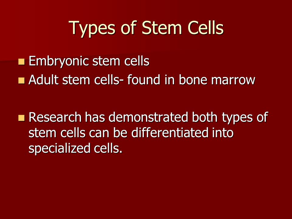 Types of Stem Cells Embryonic stem cells Embryonic stem cells Adult stem cells- found in bone marrow Adult stem cells- found in bone marrow Research h