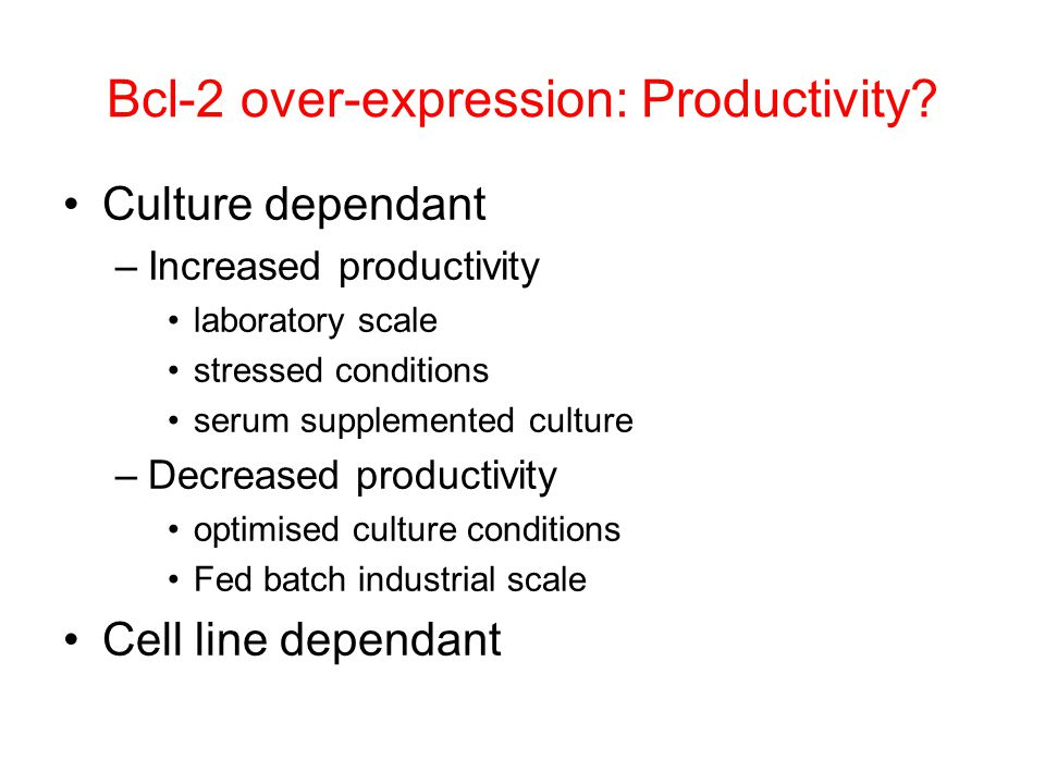 Bcl-2 over-expression: Productivity? Culture dependant –Increased productivity laboratory scale stressed conditions serum supplemented culture –Decrea