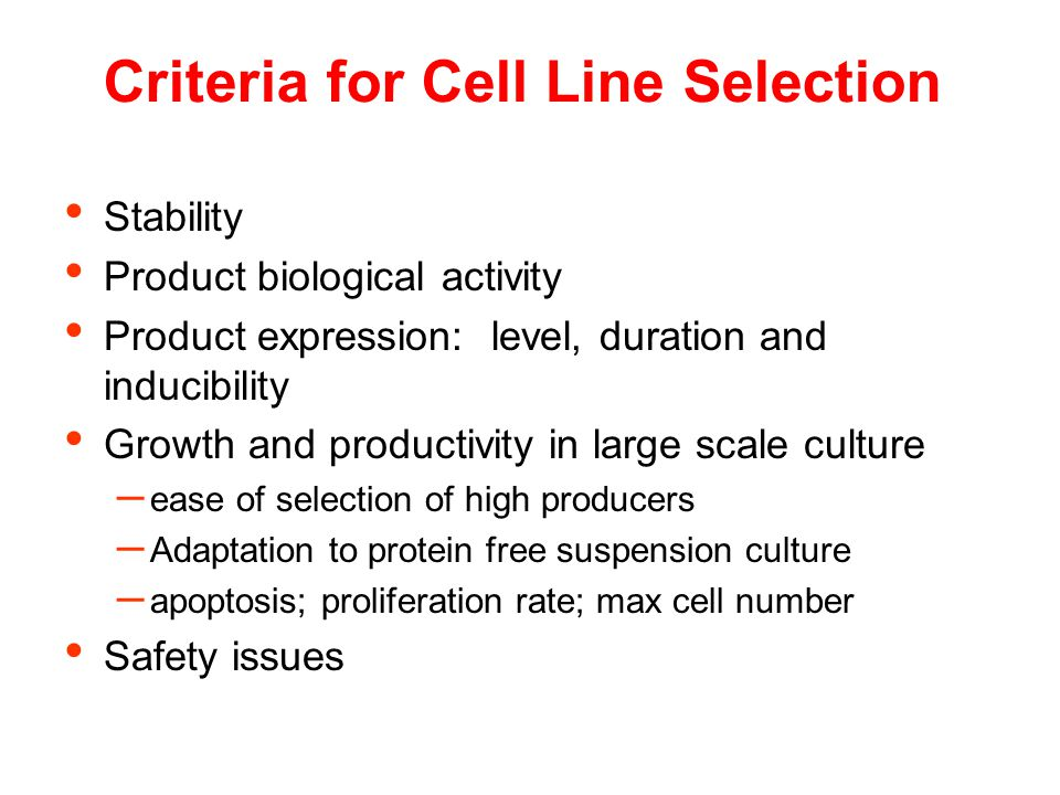 Criteria for Cell Line Selection Stability Product biological activity Product expression: level, duration and inducibility Growth and productivity in