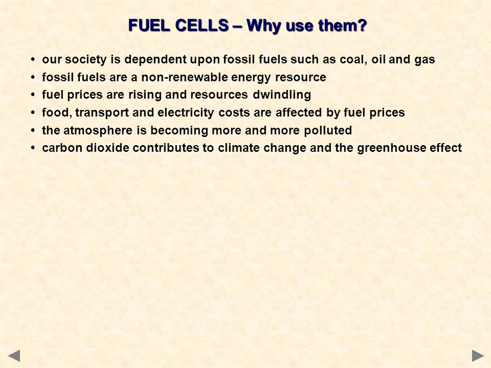 FUEL CELLS – Why use them? our society is dependent upon fossil fuels such as coal, oil and gas fossil fuels are a non-renewable energy resource fuel