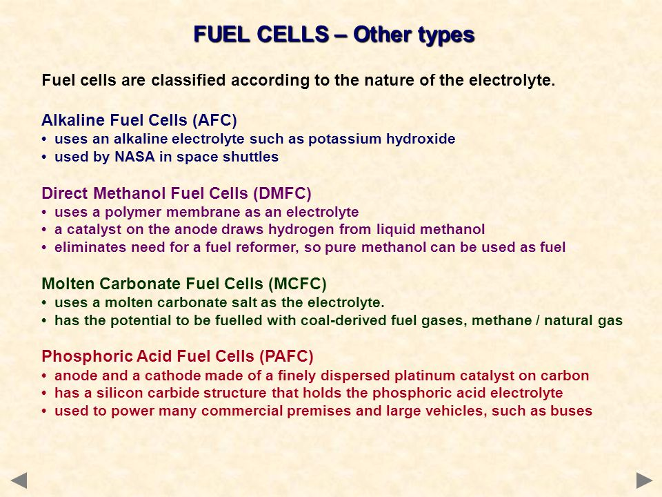 FUEL CELLS – Other types Fuel cells are classified according to the nature of the electrolyte. Alkaline Fuel Cells (AFC) uses an alkaline electrolyte