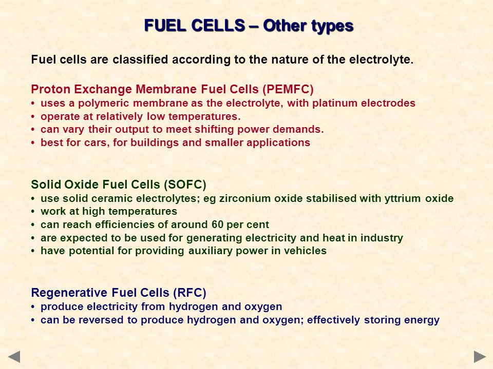 FUEL CELLS – Other types Fuel cells are classified according to the nature of the electrolyte. Proton Exchange Membrane Fuel Cells (PEMFC) uses a poly