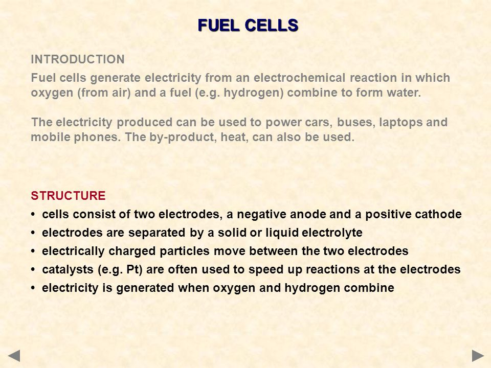 FUEL CELLS INTRODUCTION Fuel cells generate electricity from an electrochemical reaction in which oxygen (from air) and a fuel (e.g. hydrogen) combine