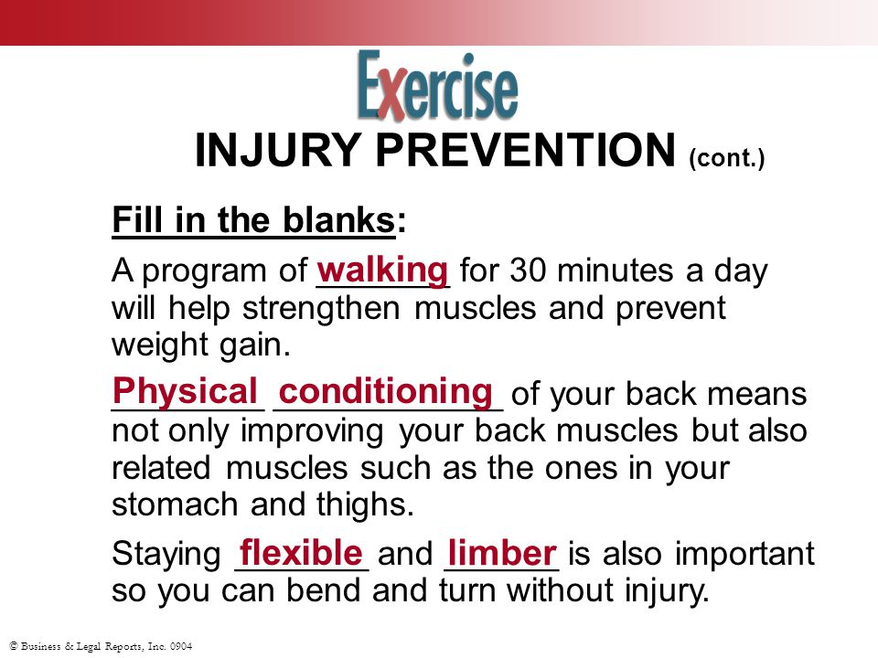 © Business & Legal Reports, Inc. 0904 INJURY PREVENTION (cont.) Fill in the blanks: A program of _______ for 30 minutes a day will help strengthen mus
