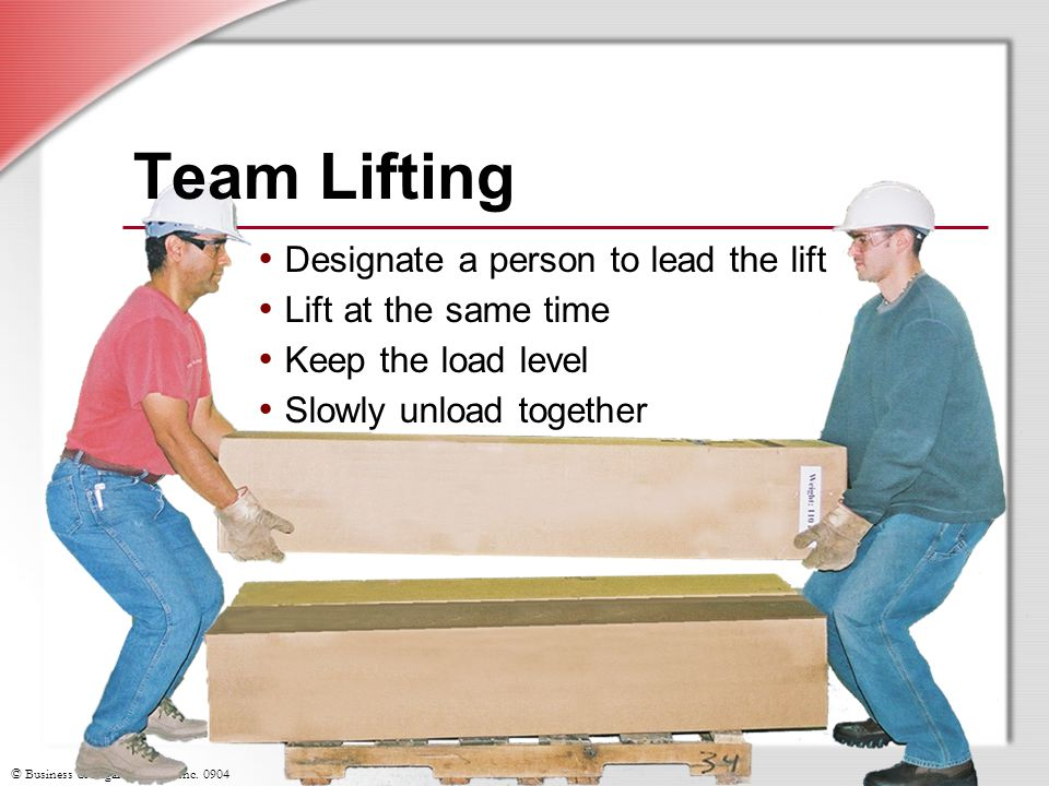 © Business & Legal Reports, Inc. 0904 Team Lifting Designate a person to lead the lift Lift at the same time Keep the load level Slowly unload togethe
