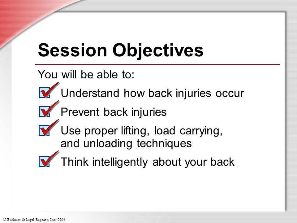 © Business & Legal Reports, Inc. 0904 Session Objectives You will be able to: Understand how back injuries occur Prevent back injuries Use proper lift