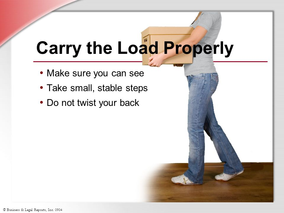 © Business & Legal Reports, Inc. 0904 Make sure you can see Take small, stable steps Do not twist your back Carry the Load Properly
