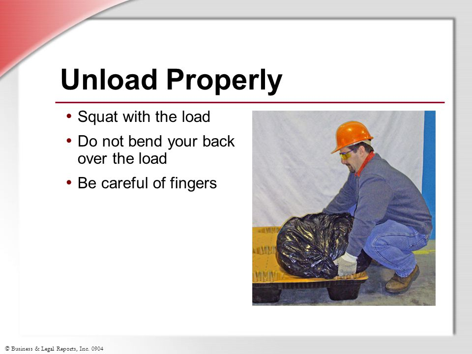 © Business & Legal Reports, Inc. 0904 Squat with the load Do not bend your back over the load Be careful of fingers Unload Properly