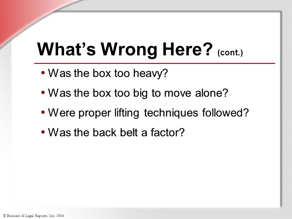 © Business & Legal Reports, Inc. 0904 Was the box too heavy? Was the box too big to move alone? Were proper lifting techniques followed? Was the back