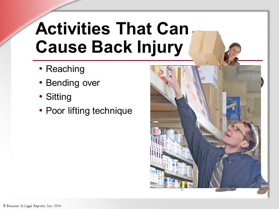 © Business & Legal Reports, Inc. 0904 Activities That Can Cause Back Injury Reaching Bending over Sitting Poor lifting technique