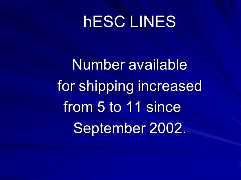 hESC LINES Number available for shipping increased from 5 to 11 since September 2002.
