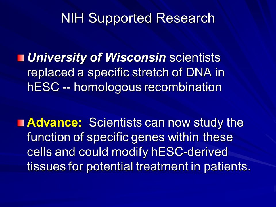 NIH Supported Research University of Wisconsin scientists replaced a specific stretch of DNA in hESC -- homologous recombination Advance: Scientists can now study the function of specific genes within these cells and could modify hESC-derived tissues for potential treatment in patients.