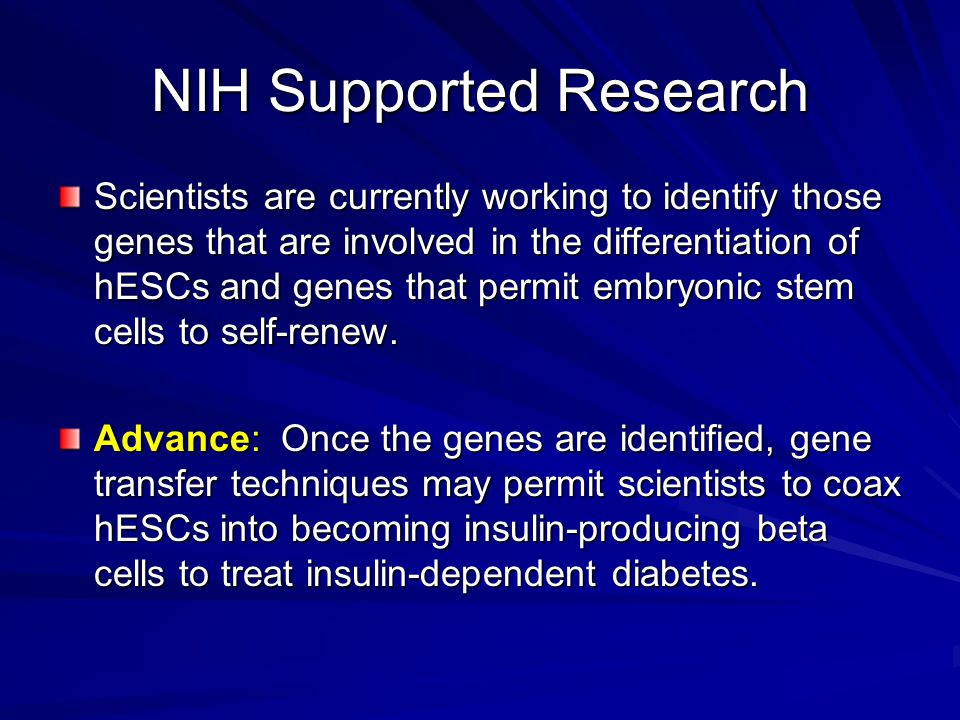 NIH Supported Research Scientists are currently working to identify those genes that are involved in the differentiation of hESCs and genes that permit embryonic stem cells to self-renew.