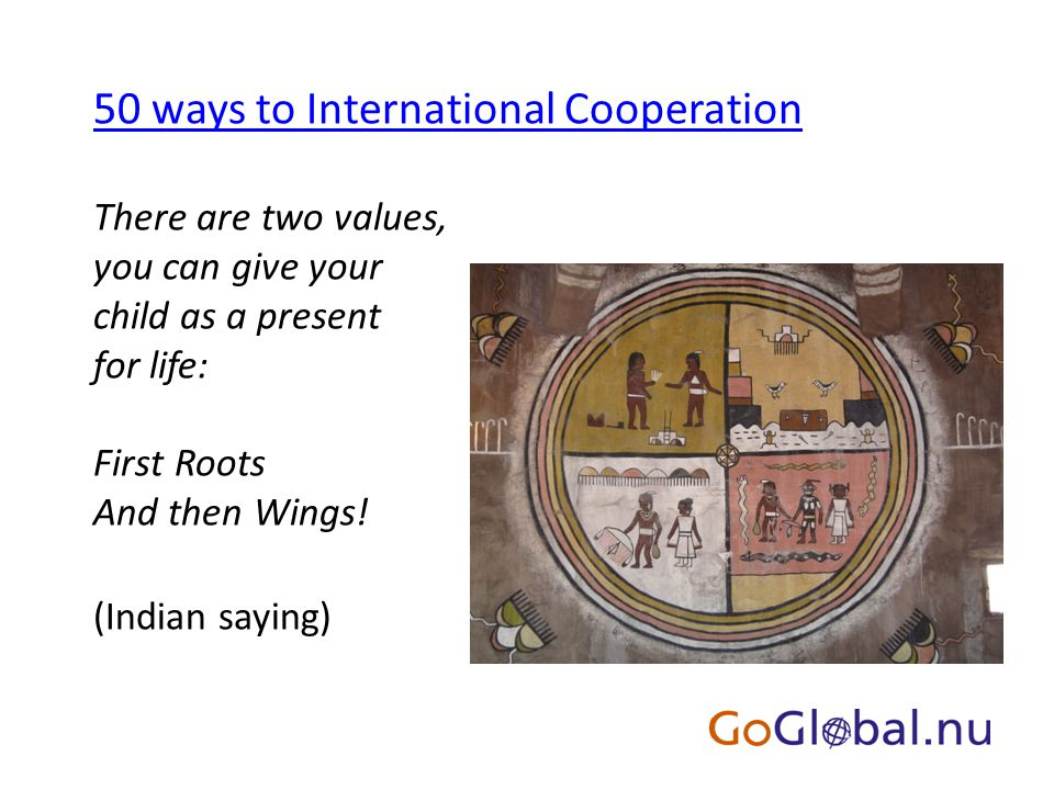 50 ways to International Cooperation There are two values, you can give your child as a present for life: First Roots And then Wings.