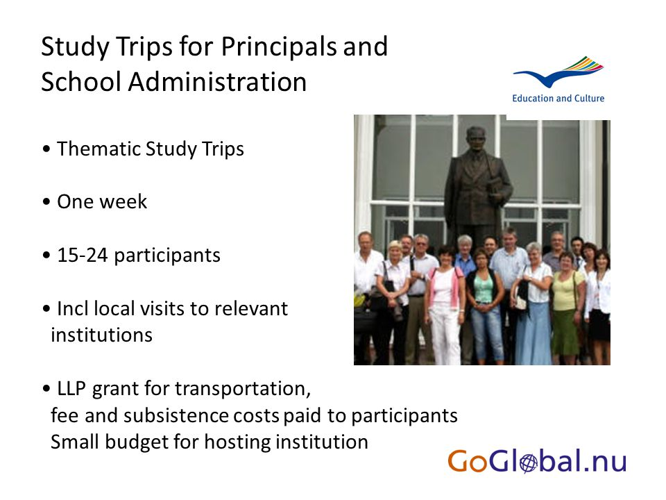 Study Trips for Principals and School Administration Thematic Study Trips One week 15-24 participants Incl local visits to relevant institutions LLP grant for transportation, fee and subsistence costs paid to participants Small budget for hosting institution