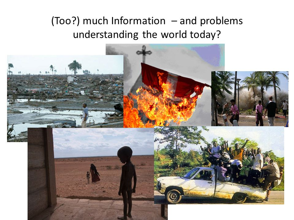 (Too ) much Information – and problems understanding the world today
