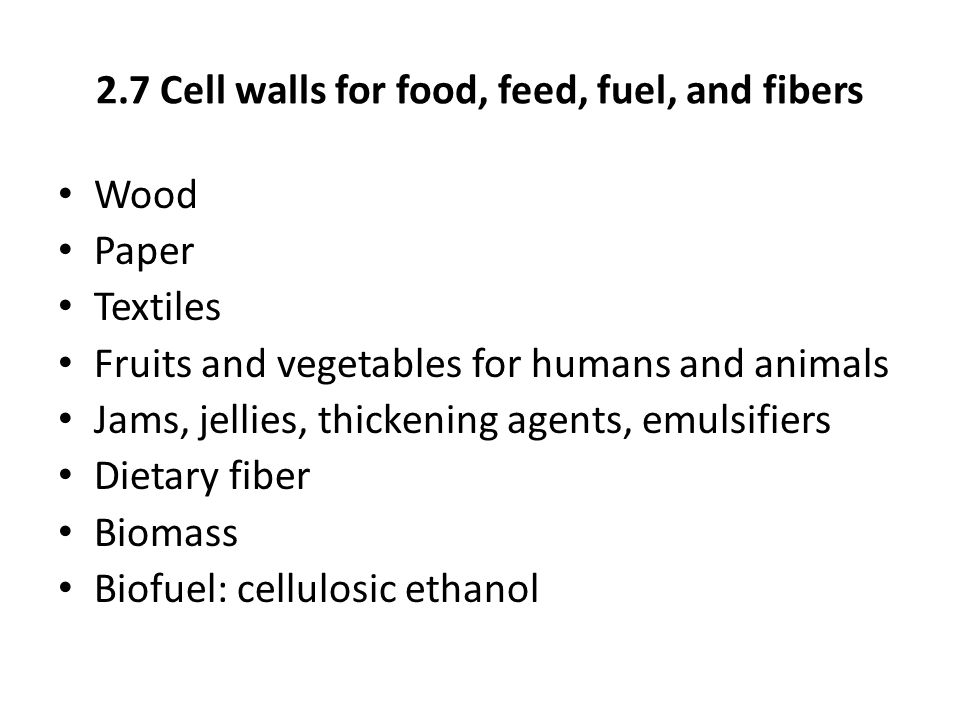 2.7 Cell walls for food, feed, fuel, and fibers Wood Paper Textiles Fruits and vegetables for humans and animals Jams, jellies, thickening agents, emu