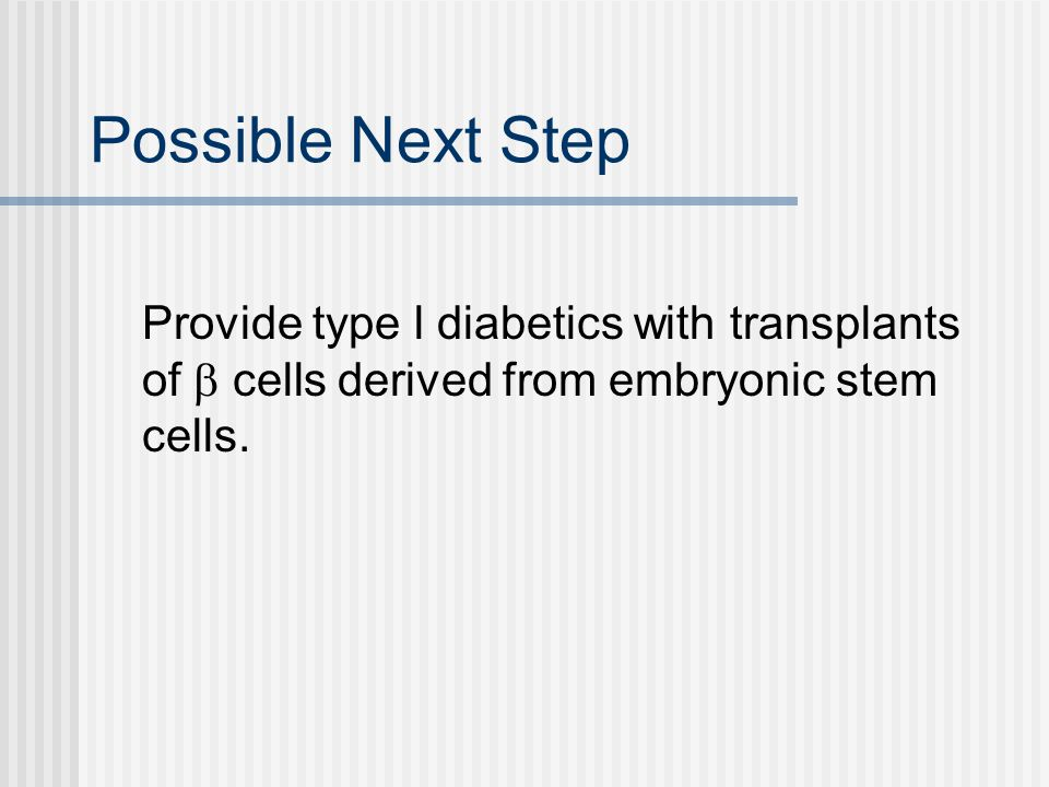 Possible Next Step Provide type l diabetics with transplants of  cells derived from embryonic stem cells.