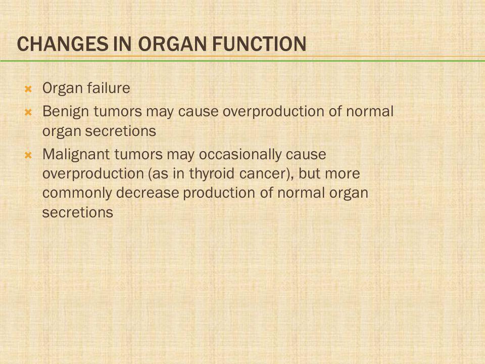 CHANGES IN ORGAN FUNCTION  Organ failure  Benign tumors may cause overproduction of normal organ secretions  Malignant tumors may occasionally caus