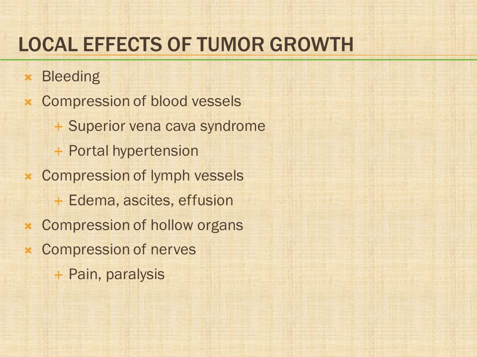LOCAL EFFECTS OF TUMOR GROWTH  Bleeding  Compression of blood vessels  Superior vena cava syndrome  Portal hypertension  Compression of lymph ves