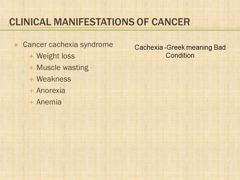 CLINICAL MANIFESTATIONS OF CANCER  Cancer cachexia syndrome  Weight loss  Muscle wasting  Weakness  Anorexia  Anemia Cachexia -Greek meaning Bad