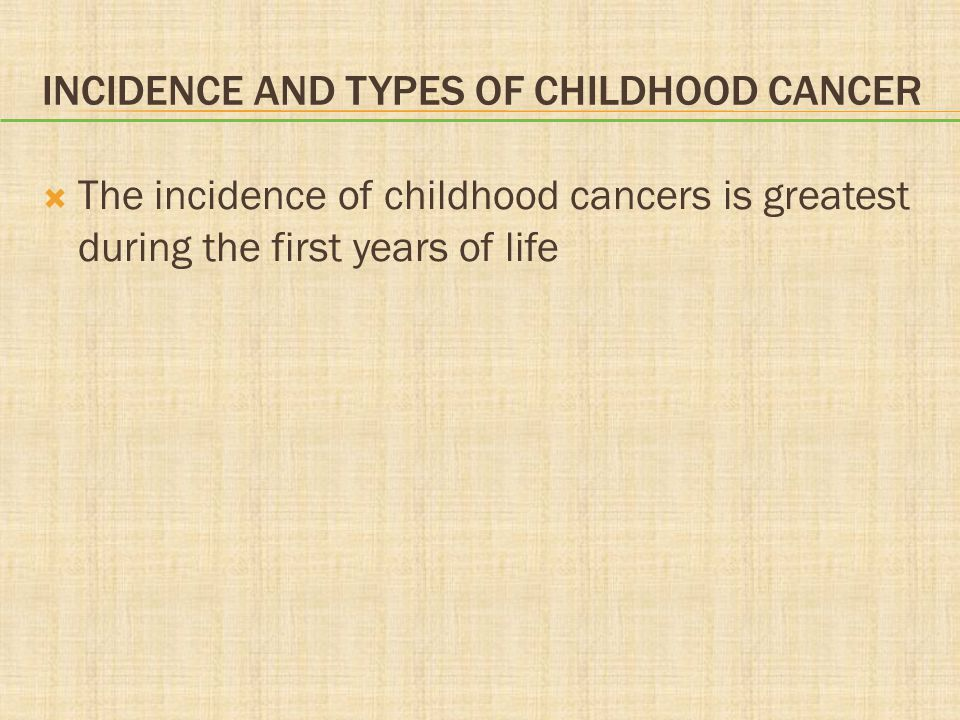 INCIDENCE AND TYPES OF CHILDHOOD CANCER  The incidence of childhood cancers is greatest during the first years of life