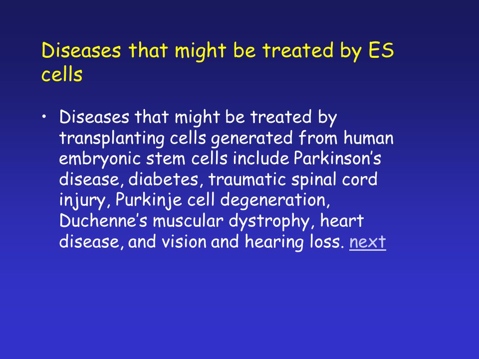 Diseases that might be treated by ES cells Diseases that might be treated by transplanting cells generated from human embryonic stem cells include Par