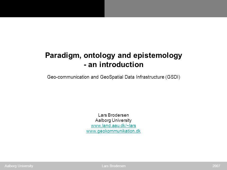 Geo-communication and GSDI Aalborg University Lars Brodersen 2007 Paradigm, ontology and epistemology - an introduction Geo-communication and GeoSpatial Data Infrastructure (GSDI) Lars Brodersen Aalborg University www.land.aau.dk/~lars www.geokommunikation.dk