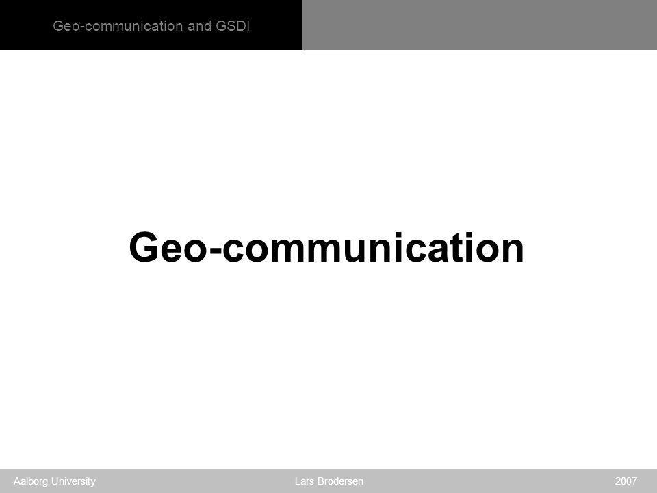 Geo-communication and GSDI Aalborg University Lars Brodersen 2007 Geo-communication