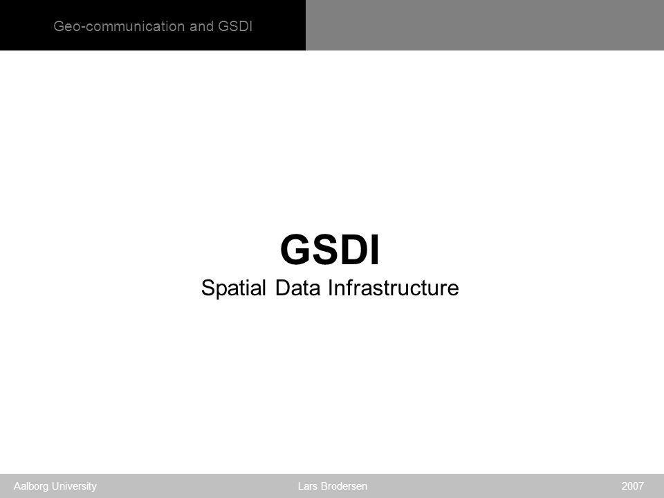 Geo-communication and GSDI Aalborg University Lars Brodersen 2007 GSDI Spatial Data Infrastructure