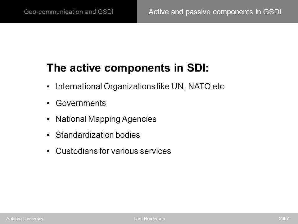 Geo-communication and GSDI Aalborg University Lars Brodersen 2007 The active components in SDI: International Organizations like UN, NATO etc.
