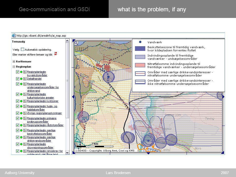 Geo-communication and GSDI Aalborg University Lars Brodersen 2007 what is the problem, if any