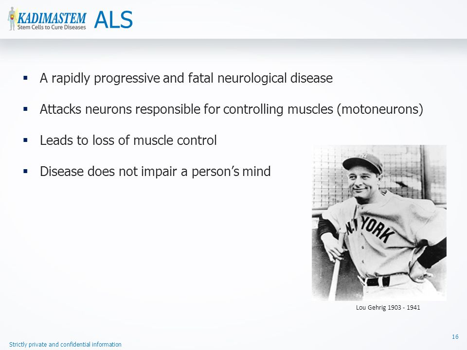 Strictly private and confidential information ALS 16  A rapidly progressive and fatal neurological disease  Attacks neurons responsible for controlling muscles (motoneurons)  Leads to loss of muscle control  Disease does not impair a person's mind Lou Gehrig 1903 - 1941