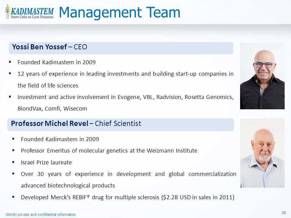 Strictly private and confidential information 28  Founded Kadimastem in 2009  12 years of experience in leading investments and building start-up companies in the field of life sciences  Investment and active involvement in Evogene, VBL, Radvision, Rosetta Genomics, BiondVax, Comfi, Wisecom Yossi Ben Yossef – CEO  Founded Kadimastem in 2009  Professor Emeritus of molecular genetics at the Weizmann Institute  Israel Prize laureate  Over 30 years of experience in development and global commercialization of advanced biotechnological products  Developed Merck's REBIF® drug for multiple sclerosis ($2.2B USD in sales in 2011) Professor Michel Revel – Chief Scientist Management Team