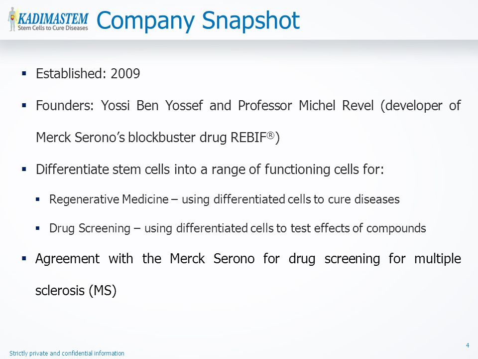 Strictly private and confidential information Company Snapshot 4  Established: 2009  Founders: Yossi Ben Yossef and Professor Michel Revel (developer of Merck Serono's blockbuster drug REBIF ® )  Differentiate stem cells into a range of functioning cells for:  Regenerative Medicine – using differentiated cells to cure diseases  Drug Screening – using differentiated cells to test effects of compounds  Agreement with the Merck Serono for drug screening for multiple sclerosis (MS)
