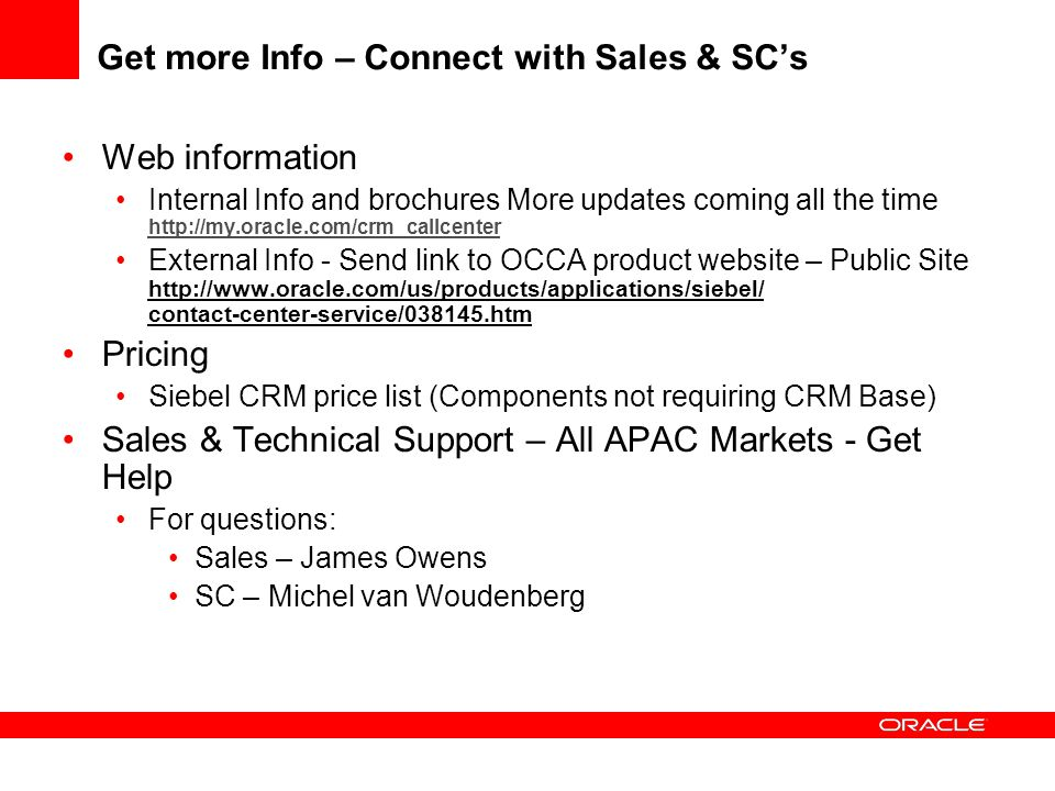 Get more Info – Connect with Sales & SC's Web information Internal Info and brochures More updates coming all the time http://my.oracle.com/crm_callce