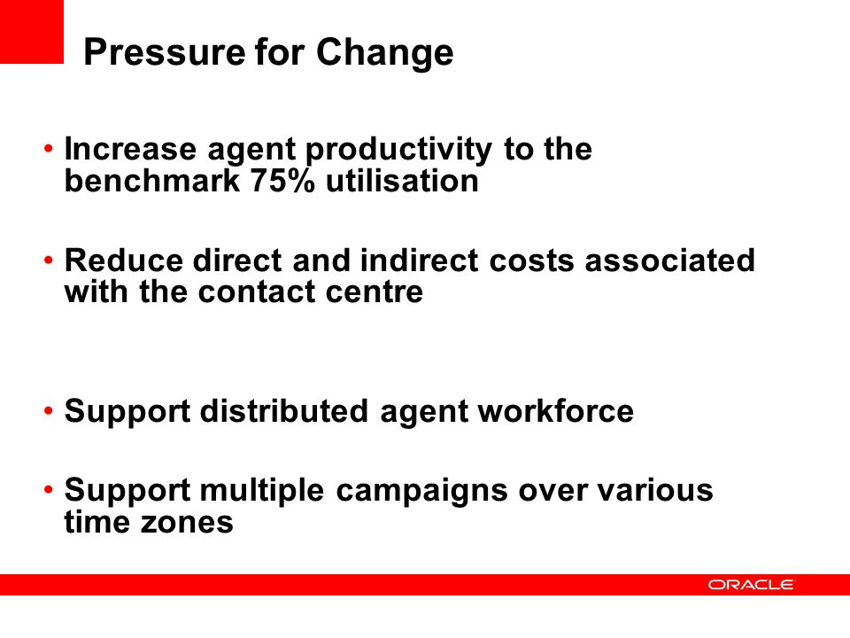 Pressure for Change Increase agent productivity to the benchmark 75% utilisation Reduce direct and indirect costs associated with the contact centre S