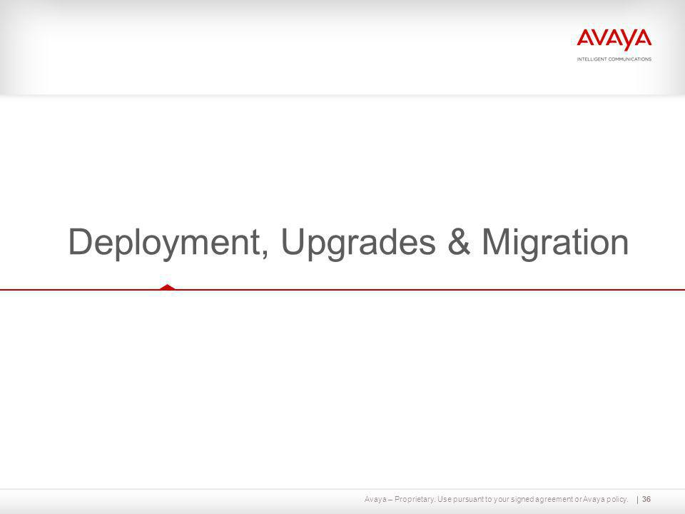 Avaya – Proprietary. Use pursuant to your signed agreement or Avaya policy.36 Deployment, Upgrades & Migration 36