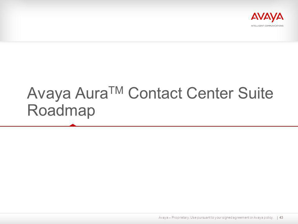 Avaya – Proprietary. Use pursuant to your signed agreement or Avaya policy.43 Avaya Aura TM Contact Center Suite Roadmap 43