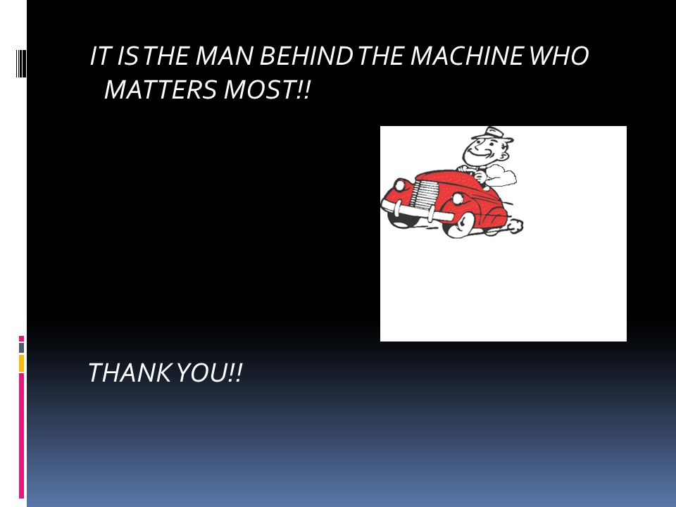 IT IS THE MAN BEHIND THE MACHINE WHO MATTERS MOST!! THANK YOU!!