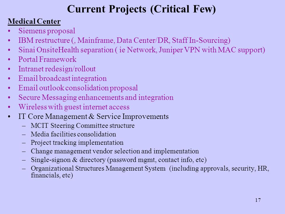 17 Current Projects (Critical Few) Medical Center Siemens proposal IBM restructure (, Mainframe, Data Center/DR, Staff In-Sourcing) Sinai OnsiteHealth