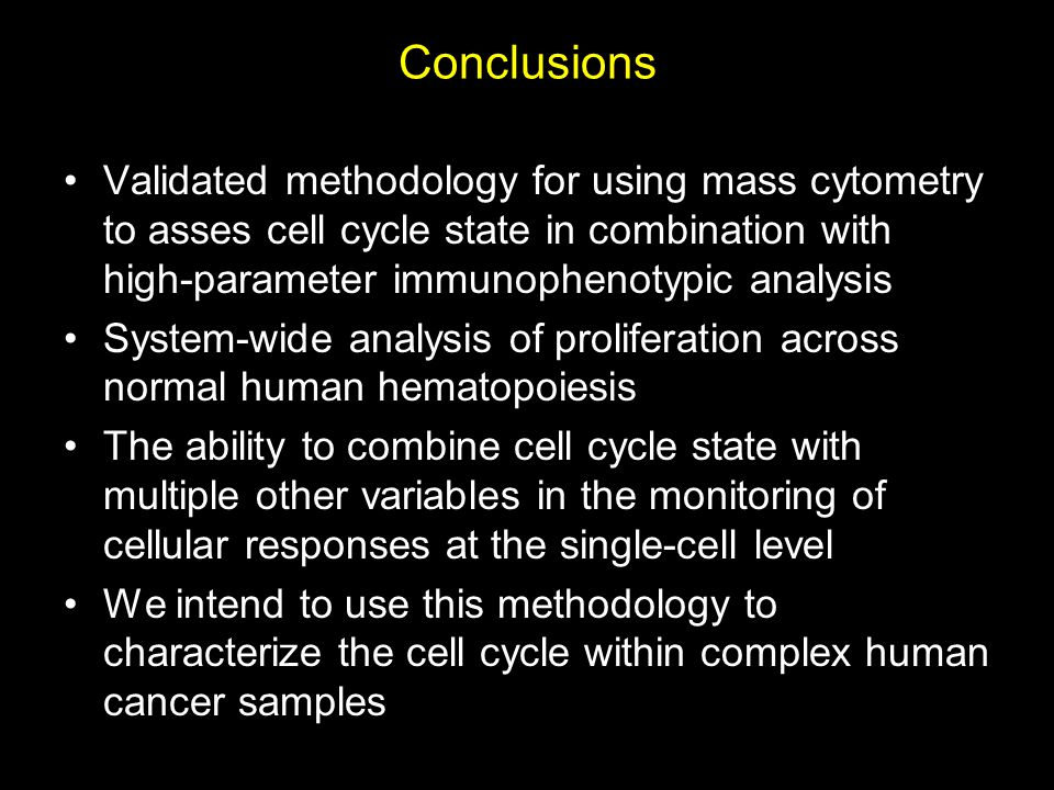 Conclusions Validated methodology for using mass cytometry to asses cell cycle state in combination with high-parameter immunophenotypic analysis System-wide analysis of proliferation across normal human hematopoiesis The ability to combine cell cycle state with multiple other variables in the monitoring of cellular responses at the single-cell level We intend to use this methodology to characterize the cell cycle within complex human cancer samples