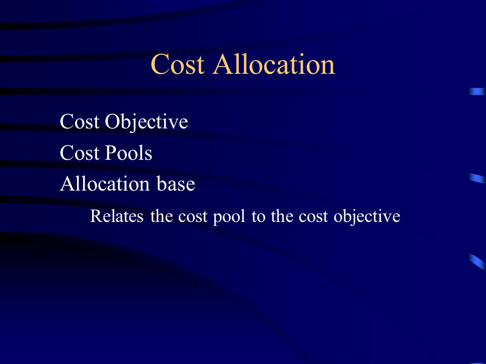 Cost Allocation Cost Objective Cost Pools Allocation base Relates the cost pool to the cost objective