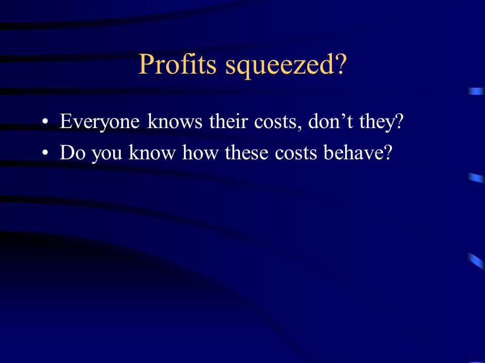 Profits squeezed? Everyone knows their costs, don't they? Do you know how these costs behave?