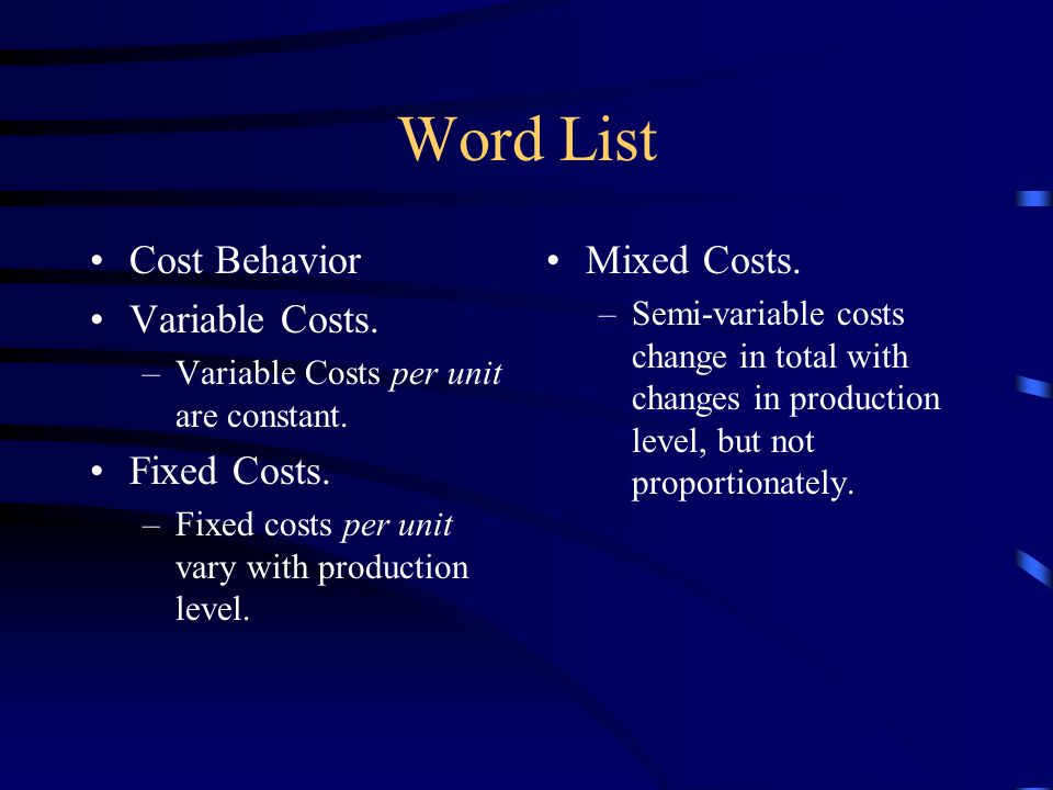 Word List Cost Behavior Variable Costs. –Variable Costs per unit are constant.
