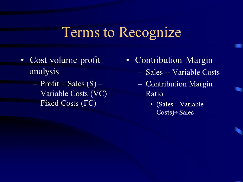 Terms to Recognize Cost volume profit analysis –Profit = Sales (S) – Variable Costs (VC) – Fixed Costs (FC) Contribution Margin –Sales -- Variable Costs –Contribution Margin Ratio (Sales – Variable Costs)÷ Sales