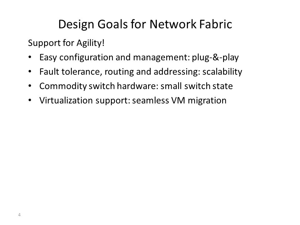 Design Goals for Network Fabric Support for Agility! Easy configuration and management: plug-&-play Fault tolerance, routing and addressing: scalabili